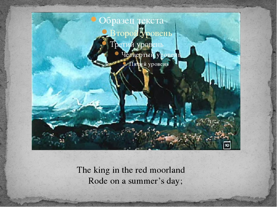 The king in the red moorland Rode on a summer's day;