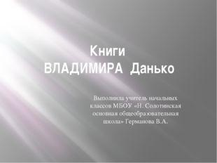 Книги ВЛАДИМИРА Данько Выполнила учитель начальных классов МБОУ «Н. Солотинск