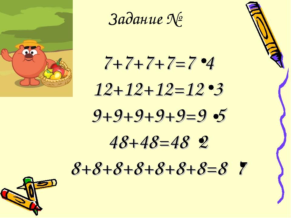 Задание № 7+7+7+7=7 4 12+12+12=12 3 9+9+9+9+9=9 5 48+48=48 2 8+8+8+8+8+8+8=8 7
