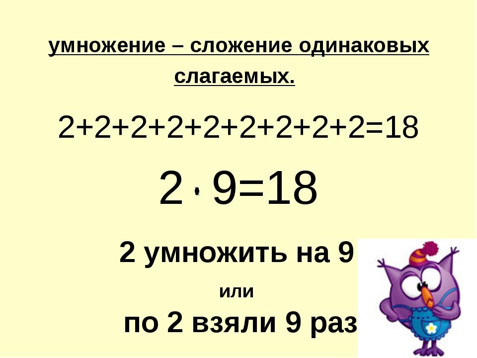 умножение – сложение одинаковых слагаемых. 2+2+2+2+2+2+2+2+2=18 2 9=18 2 умно...
