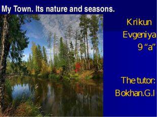 "My Town. Its nature and seasons. Krikun Evgeniya 9 ""a"" The tutor: Bokhan.G.I"