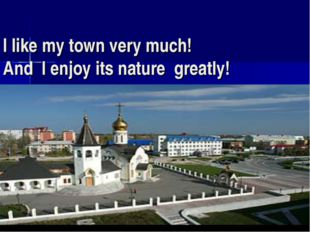 I like my town very much! And I enjoy its nature greatly!