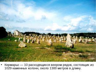 Кермарьо — 10 расходящихся веером рядов, состоящих из 1029 каменных колонн, о