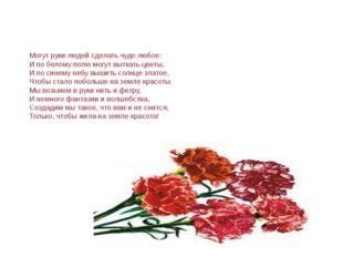 Могут руки людей сделать чудо любое: И по белому полю могут выткать цветы, И