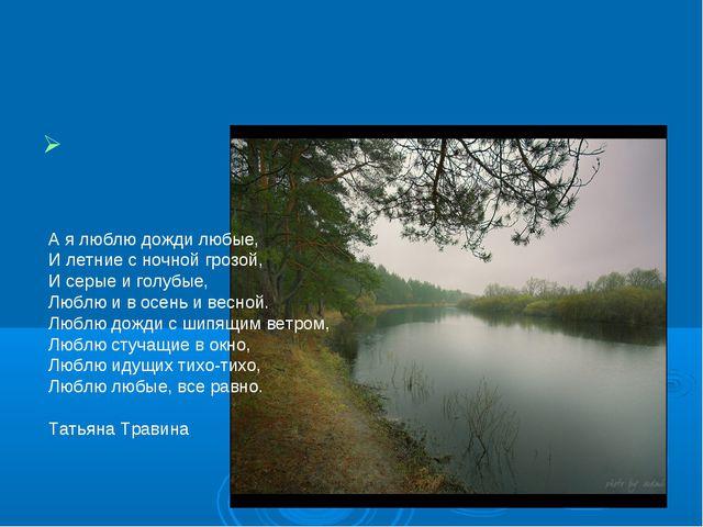© dimetr А я люблю дожди любые, И летние с ночной грозой, И серые и голубые,...