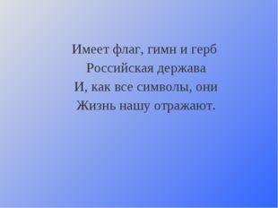 Имеет флаг, гимн и герб Российская держава И, как все символы, они Жизнь наш