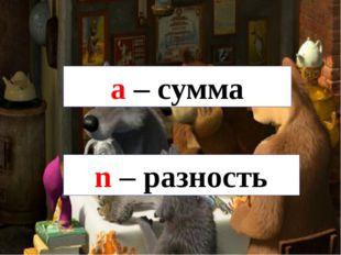 a – сумма n – разность