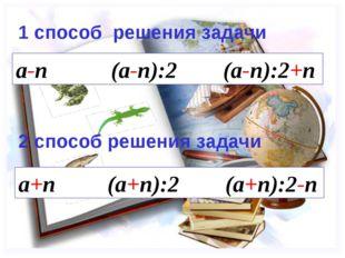 a-n (a-n):2 (a-n):2+n 1 способ решения задачи 2 способ решения задачи a+n (a+