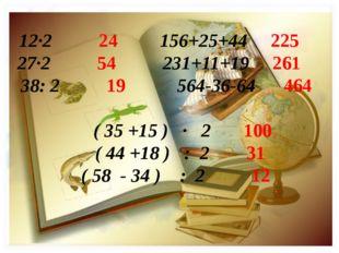 12·2 24 156+25+44 225 27·2 54 231+11+19 261 38: 2 19 564-36-64 464 ( 35 +15 )