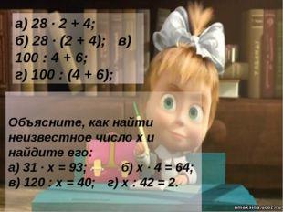 а) 28 · 2 + 4; б) 28 · (2 + 4); в) 100 : 4 + 6; г) 100 : (4 + 6); Объясните