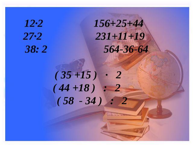 12·2 156+25+44 27·2 231+11+19 38: 2 564-36-64 ( 35 +15 ) · 2 ( 44 +18 ) : 2 (...
