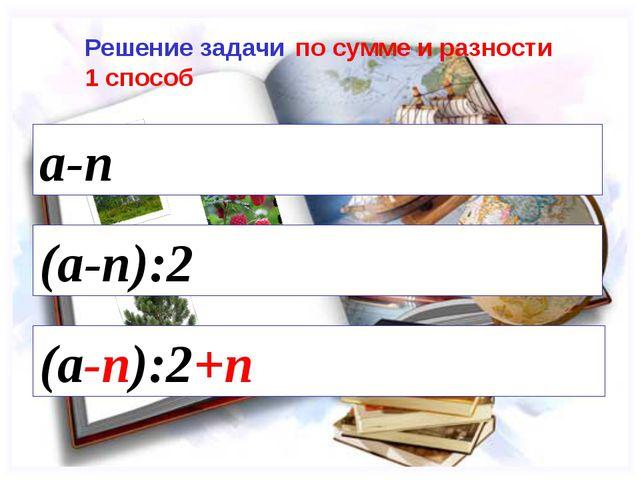 (a-n):2 (a-n):2+n Решение задачи по сумме и разности 1 способ a-n