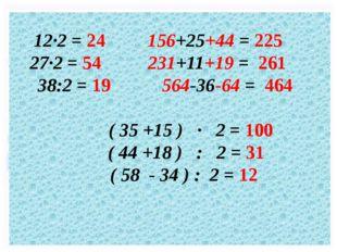 12·2 = 24 156+25+44 = 225 27·2 = 54 231+11+19 = 261 38:2 = 19 564-36-64 = 464