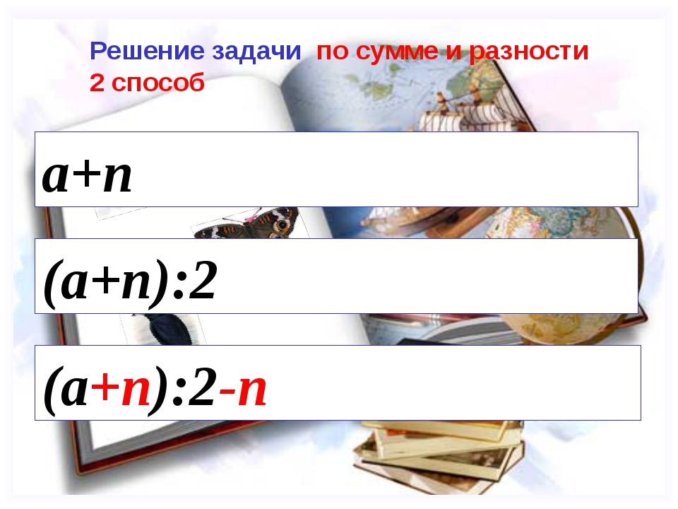 (a+n):2 (a+n):2-n Решение задачи по сумме и разности 2 способ a+n