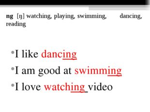 ng [ŋ] watching, playing, swimming, dancing, reading I like dancing I am good