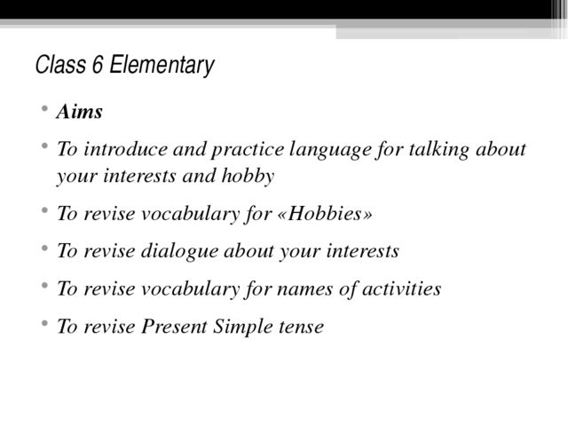Class 6 Elementary Aims To introduce and practice language for talking about...