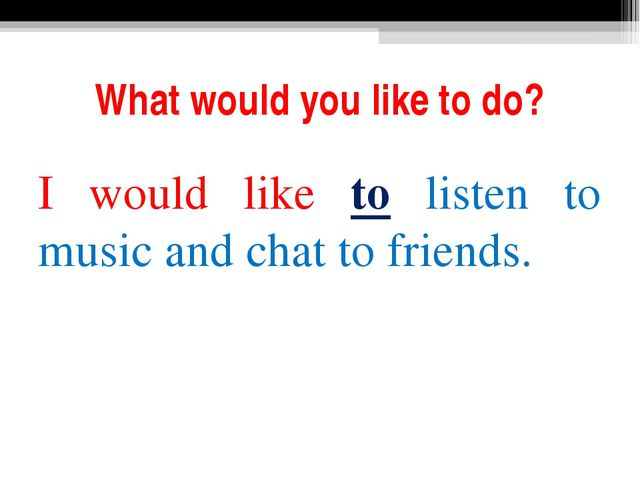 What would you like to do? I would like to listen to music and chat to friends.