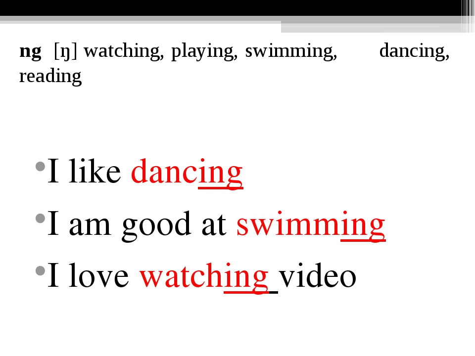 ng [ŋ] watching, playing, swimming, dancing, reading I like dancing I am good...