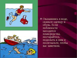 Оказавшись в воде, скиньте одежду и обувь. Если поблизости находятся плавсред
