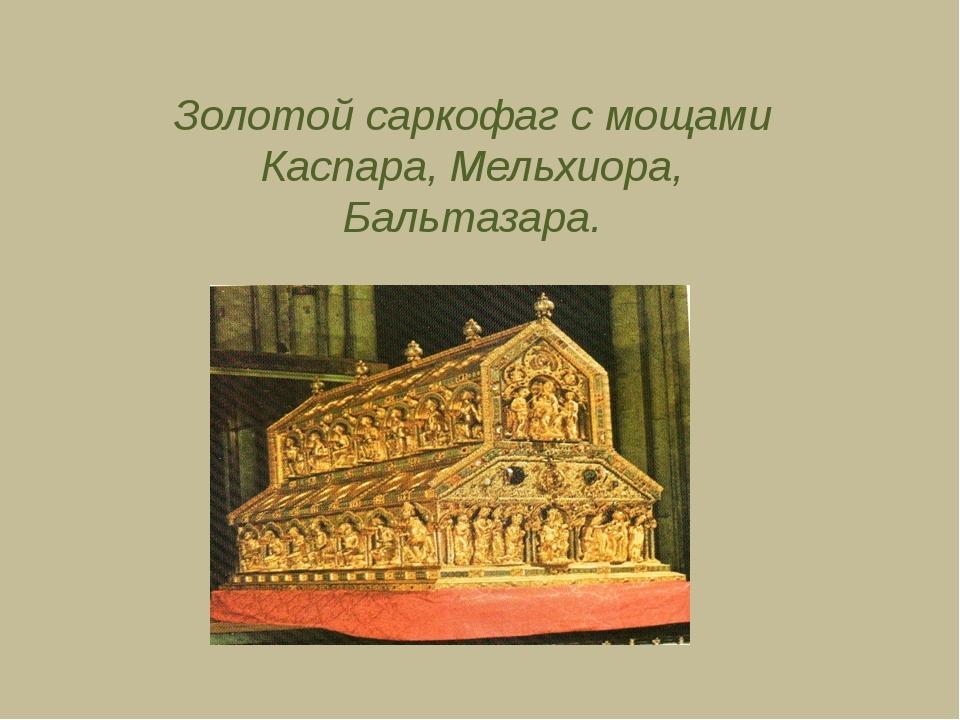Золотой саркофаг с мощами Каспара, Мельхиора, Бальтазара.