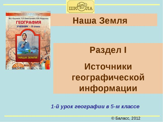 © Баласс, 2012 Наша Земля 1-й урок географии в 5-м классе Раздел I Источники...