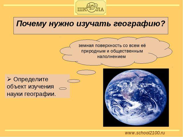 www.school2100.ru Почему нужно изучать географию?  Определите объект изучени...