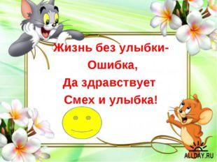 Жизнь без улыбки- Ошибка, Да здравствует Смех и улыбка!