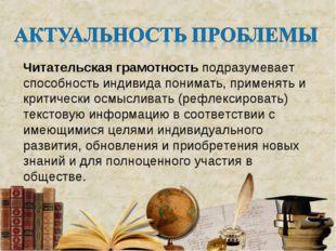 Читательская грамотность подразумевает способность индивида понимать, применя