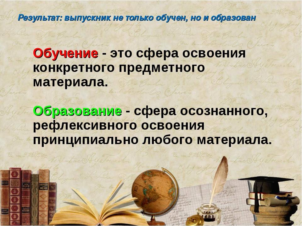 Результат: выпускник не только обучен, но и образован Обучение - это сфера ос...