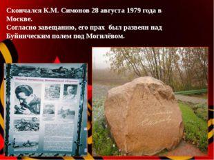 Скончался К.М. Симонов 28 августа 1979 года в Москве. Согласно завещанию, ег