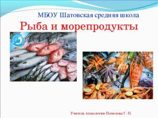 Рыба и морепродукты Учитель технологии Помелова Г. П. МБОУ Шатовская средняя