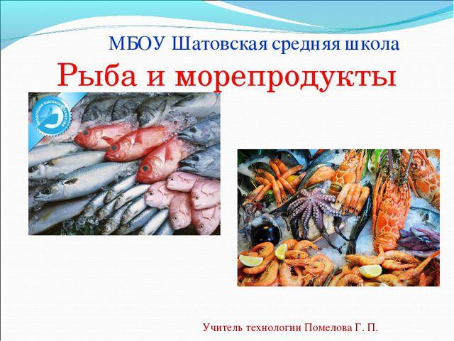 Рыба и морепродукты Учитель технологии Помелова Г. П. МБОУ Шатовская средняя...