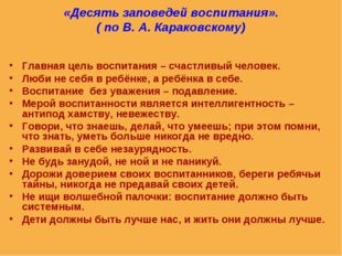 «Десять заповедей воспитания». ( по В. А. Караковскому) Главная цель воспитан