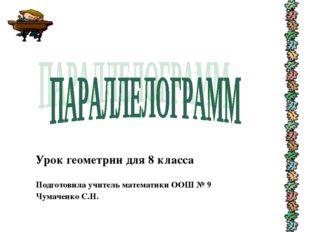 Урок геометрии для 8 класса Подготовила учитель математики ООШ № 9 Чумаченко