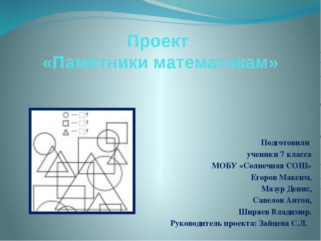 Проект «Памятники математикам» Подготовили ученики 7 класса МОБУ «Солнечная С...
