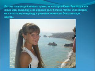Легкий, ласкающий ветерок принес ее на остров Кипр. Там окружили юные Оры выш