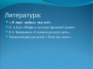 Литература: « В мире мудрых мыслей». Н. А.Кун «Мифы и легенды Древней Греции»