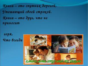 Книга – это спутник дорогой, Утешающий своей строкой. Книга – это друг, что н