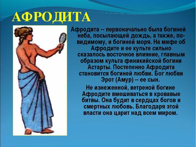 АФРОДИТА Афродита -- первоначально была богиней неба, посылающей дождь, а так...