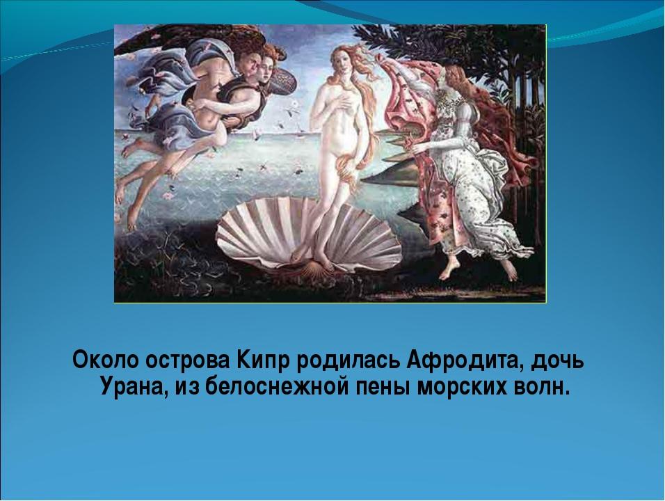 Около острова Кипр родилась Афродита, дочь Урана, из белоснежной пены морских...