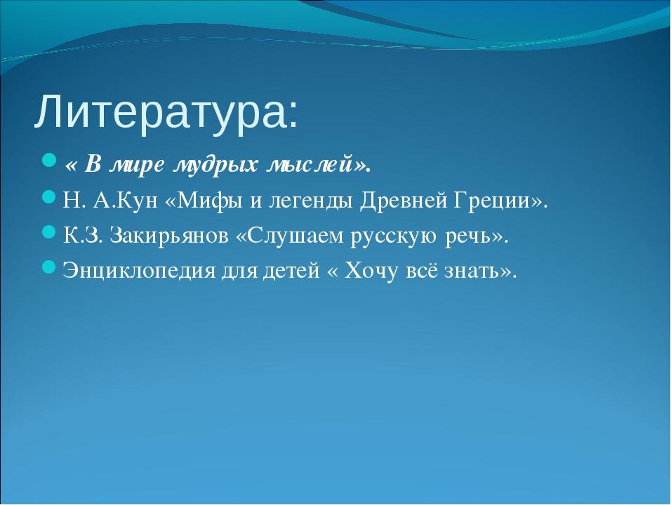 Литература: « В мире мудрых мыслей». Н. А.Кун «Мифы и легенды Древней Греции»...