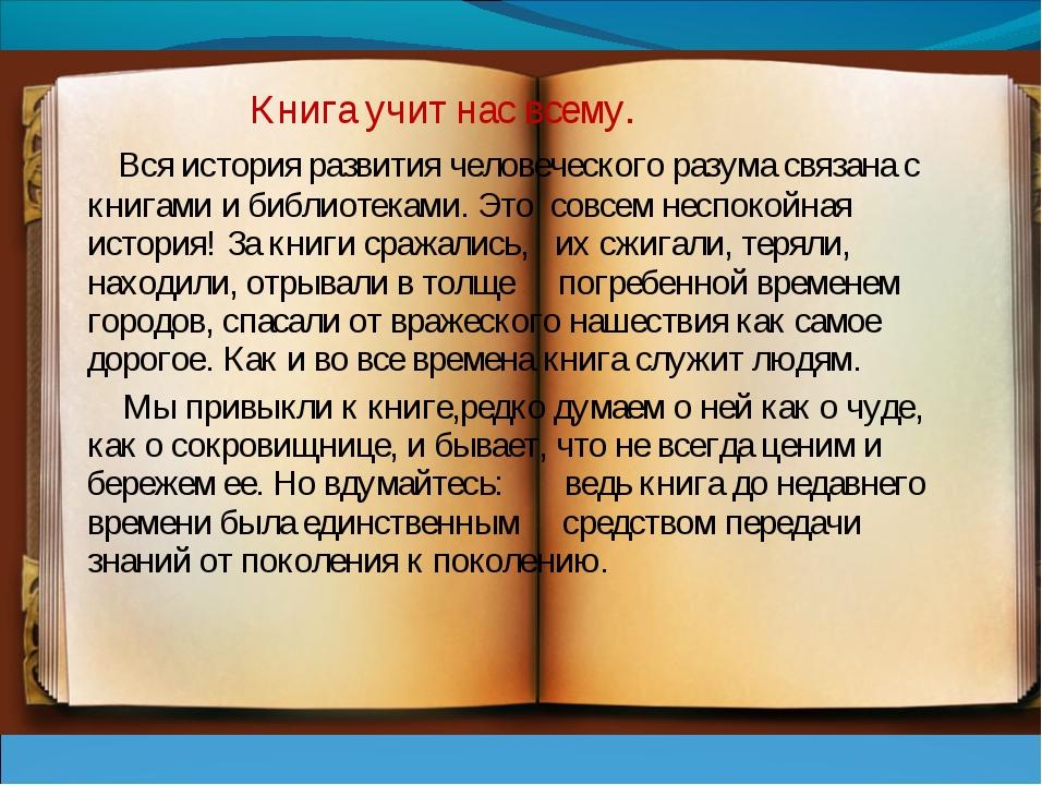 Книга учит нас всему. Вся история развития человеческого разума связана с кн...
