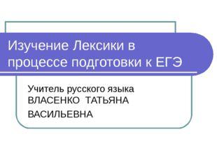 Изучение Лексики в процессе подготовки к ЕГЭ Учитель русского языка ВЛАСЕНКО