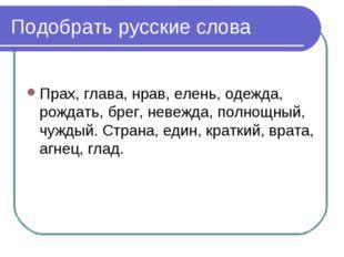 Подобрать русские слова Прах, глава, нрав, елень, одежда, рождать, брег, неве