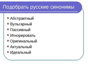 Подобрать русские синонимы Абстрактный Вульгарный Пассивный Игнорировать Ориг
