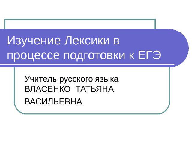 Изучение Лексики в процессе подготовки к ЕГЭ Учитель русского языка ВЛАСЕНКО...