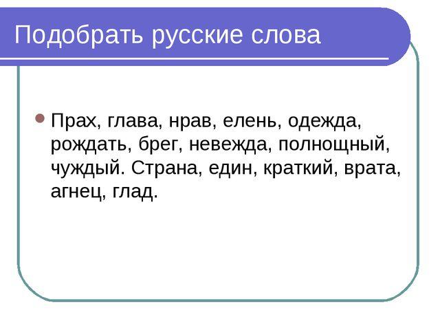 Подобрать русские слова Прах, глава, нрав, елень, одежда, рождать, брег, неве...