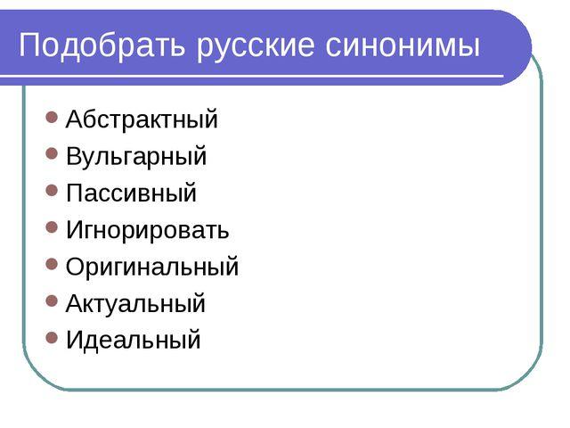 Подобрать русские синонимы Абстрактный Вульгарный Пассивный Игнорировать Ориг...