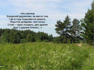 «На границе Владений дедовских, на месте том, Где в гору подымается дорога, И