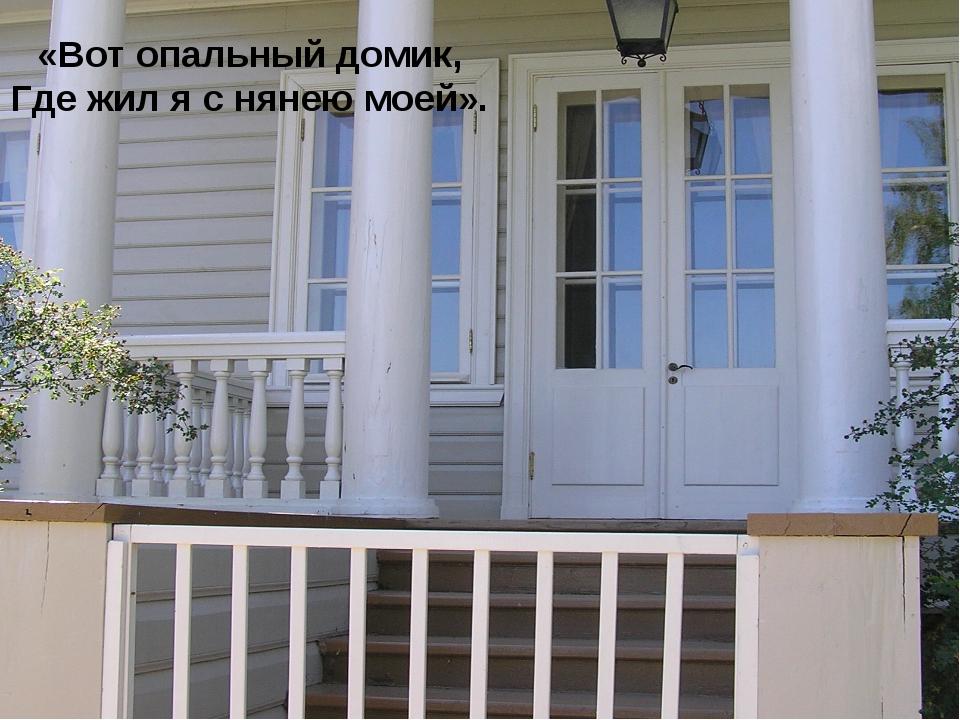 «Вот опальный домик, Где жил я с нянею моей».